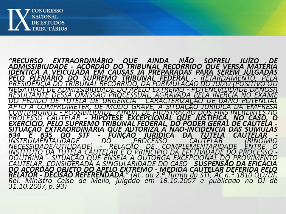 RECURSO EXTRAORDINÁRIO QUE AINDA NÃO SOFREU JUÍZO DE ADMISSIBILIDADE - ACÓRDÃO DO TRIBUNAL RECORRIDO QUE VERSA MATÉRIA IDÊNTICA À VEICULADA EM CAUSAS JÁ PREPARADAS PARA SEREM JULGADAS PELO PLENÁRIO DO SUPREMO TRIBUNAL FEDERAL - RETARDAMENTO, PELA PRESIDÊNCIA DO TRIBUNAL RECORRIDO, DA FORMULAÇÃO DO JUÍZO (POSITIVO OU NEGATIVO) DE ADMISSIBILIDADE DO APELO EXTREMO - POTENCIALIDADE DANOSA RESULTANTE DESSA OMISSÃO PROCESSUAL, AGRAVADA PELA INÉRCIA NO EXAME DO PEDIDO DE TUTELA DE URGÊNCIA - CARACTERIZAÇÃO DE DANO POTENCIAL APTO A COMPROMETER, DE MODO GRAVE, A SITUAÇÃO JURÍDICA DA EMPRESA CONTRIBUINTE - POSSIBILIDADE, AINDA, DE FRUSTRAÇÃO DOS FINS INERENTES AO PROCESSO CAUTELAR - HIPÓTESE EXCEPCIONAL QUE JUSTIFICA, NO CASO, O EXERCÍCIO, PELO SUPREMO TRIBUNAL FEDERAL, DO PODER GERAL DE CAUTELA - SITUAÇÃO EXTRAORDINÁRIA QUE AUTORIZA A NÃO-INCIDÊNCIA DAS SÚMULAS 634 E 635 DO STF - FUNÇÃO JURÍDICA DA TUTELA CAUTELAR - INSTRUMENTALIDADE DO PROCESSO CAUTELAR (BINÔMIO NECESSIDADE/UTILIDADE) - RELAÇÃO DE COMPLEMENTARIDADE ENTRE O INSTITUTO DA TUTELA CAUTELAR E O PRINCÍPIO DA EFETIVIDADE DO PROCESSO - DOUTRINA - SITUAÇÃO QUE ENSEJA A OUTORGA EXCEPCIONAL DO PROVIMENTO CAUTELAR, CONSIDERADA A SINGULARIDADE DO CASO - SUSPENSÃO DA EFICÁCIA DO ACÓRDÃO OBJETO DO APELO EXTREMO - MEDIDA CAUTELAR DEFERIDA PELO RELATOR - DECISÃO REFERENDADA. (AC.