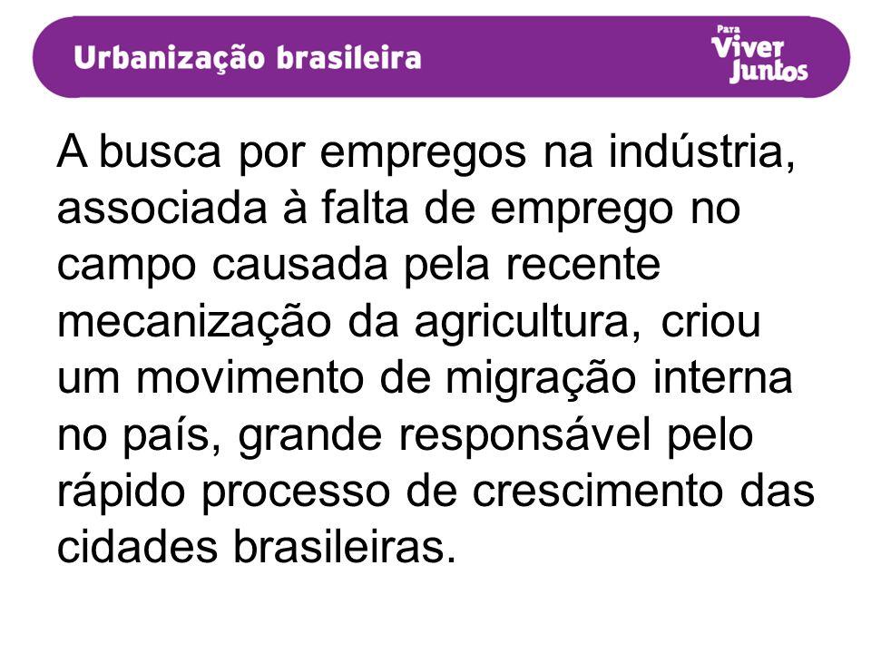 A busca por empregos na indústria, associada à falta de emprego no campo causada pela recente mecanização da agricultura, criou um movimento de migração interna no país, grande responsável pelo rápido processo de crescimento das cidades brasileiras.