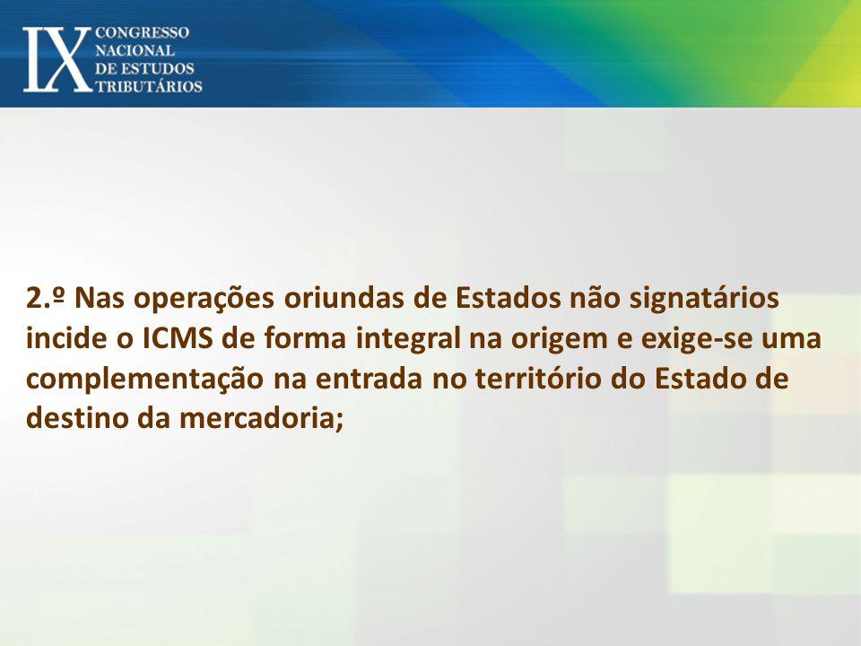 2.º Nas operações oriundas de Estados não signatários incide o ICMS de forma integral na origem e exige-se uma complementação na entrada no território do Estado de destino da mercadoria;