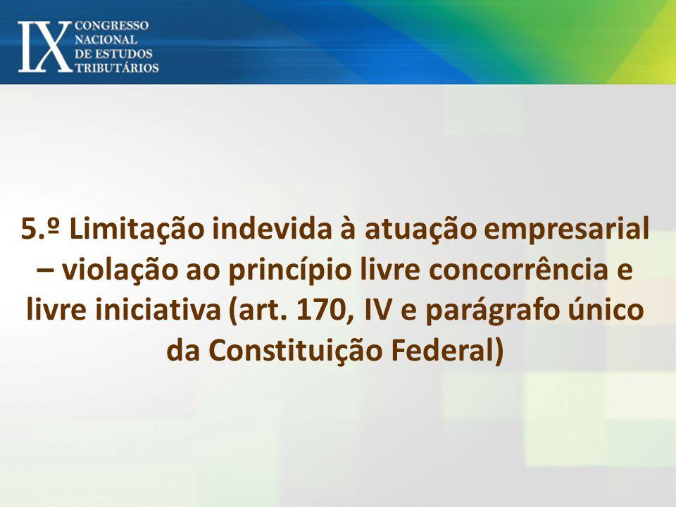 5.º Limitação indevida à atuação empresarial – violação ao princípio livre concorrência e livre iniciativa (art.