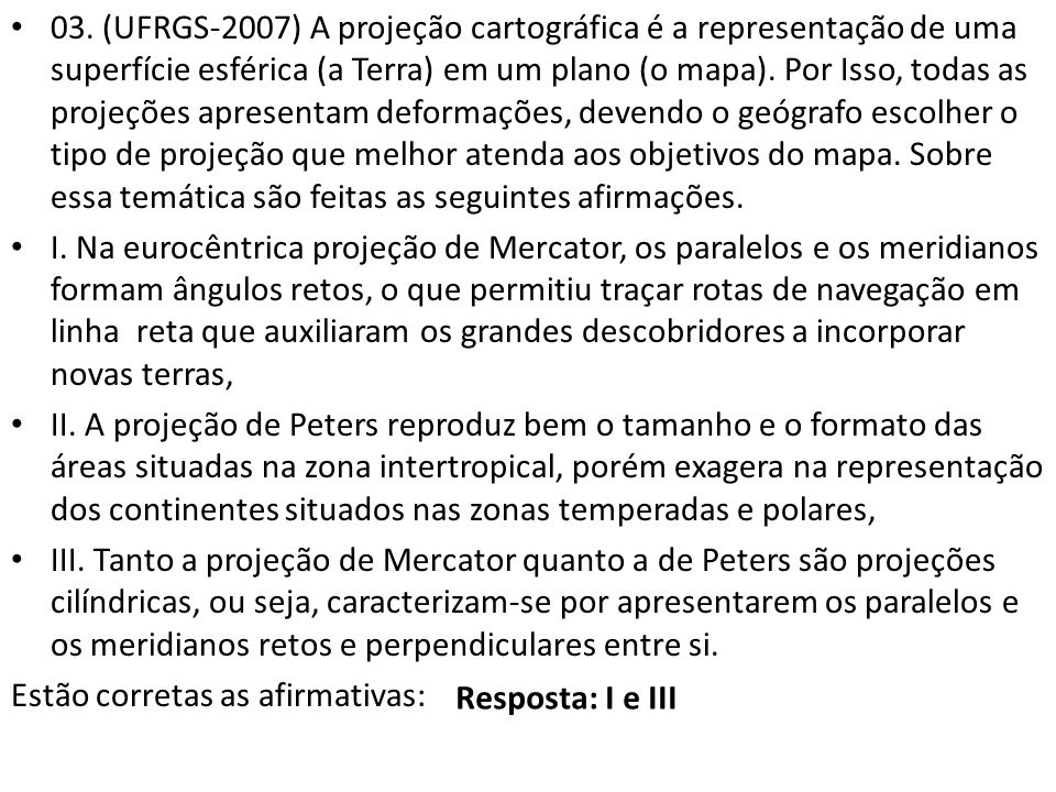 03. (UFRGS-2007) A projeção cartográfica é a representação de uma superfície esférica (a Terra) em um plano (o mapa). Por Isso, todas as projeções apresentam deformações, devendo o geógrafo escolher o tipo de projeção que melhor atenda aos objetivos do mapa. Sobre essa temática são feitas as seguintes afirmações.