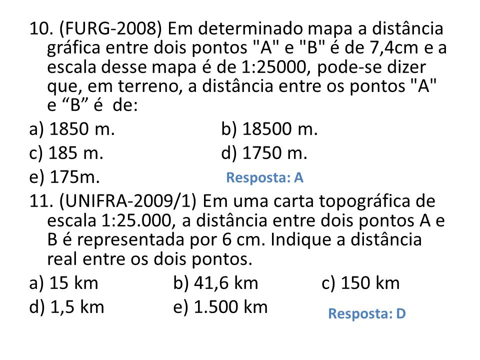 10. (FURG-2008) Em determinado mapa a distância gráfica entre dois pontos A e B é de 7,4cm e a escala desse mapa é de 1:25000, pode-se dizer que, em terreno, a distância entre os pontos A e B é de: a) 1850 m. b) 18500 m. c) 185 m. d) 1750 m. e) 175m. 11. (UNIFRA-2009/1) Em uma carta topográfica de escala 1:25.000, a distância entre dois pontos A e B é representada por 6 cm. Indique a distância real entre os dois pontos. a) 15 km b) 41,6 km c) 150 km d) 1,5 km e) 1.500 km