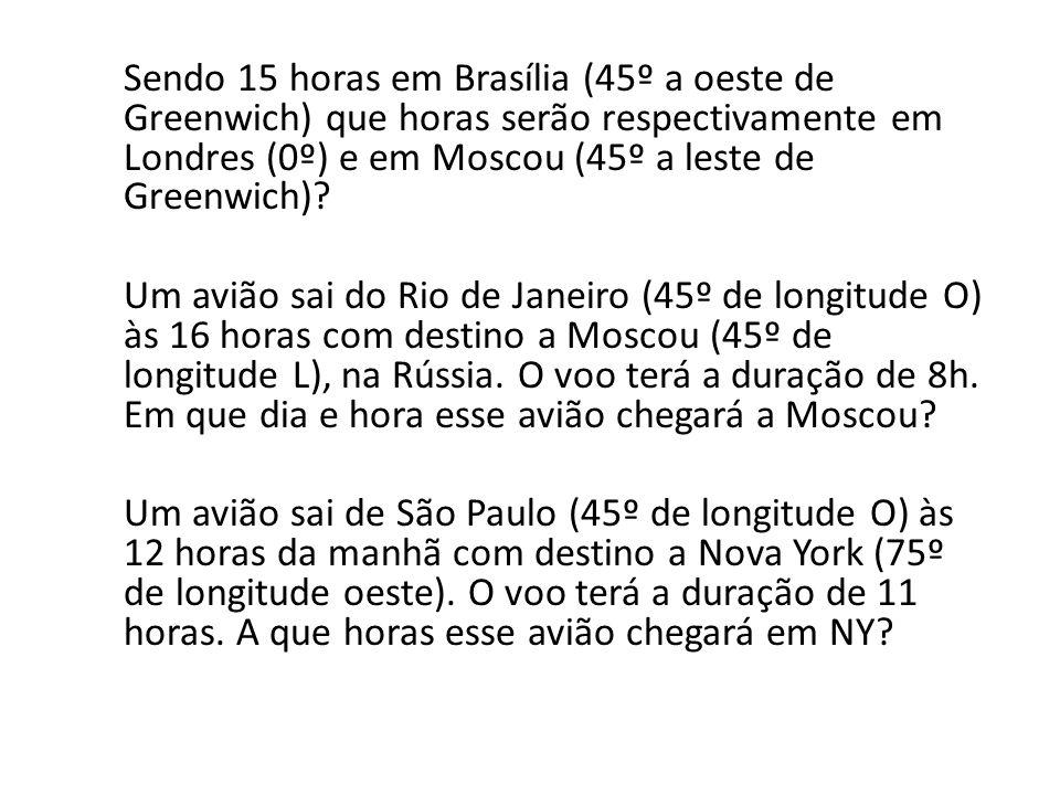 Sendo 15 horas em Brasília (45º a oeste de Greenwich) que horas serão respectivamente em Londres (0º) e em Moscou (45º a leste de Greenwich)