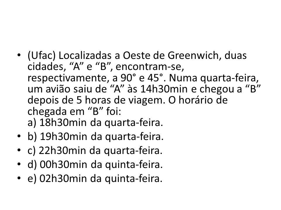 (Ufac) Localizadas a Oeste de Greenwich, duas cidades, A e B , encontram-se, respectivamente, a 90° e 45°. Numa quarta-feira, um avião saiu de A às 14h30min e chegou a B depois de 5 horas de viagem. O horário de chegada em B foi: a) 18h30min da quarta-feira.