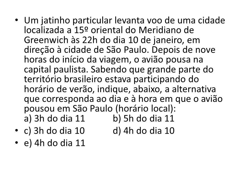 Um jatinho particular levanta voo de uma cidade localizada a 15º oriental do Meridiano de Greenwich às 22h do dia 10 de janeiro, em direção à cidade de São Paulo. Depois de nove horas do início da viagem, o avião pousa na capital paulista. Sabendo que grande parte do território brasileiro estava participando do horário de verão, indique, abaixo, a alternativa que corresponda ao dia e à hora em que o avião pousou em São Paulo (horário local): a) 3h do dia 11 b) 5h do dia 11