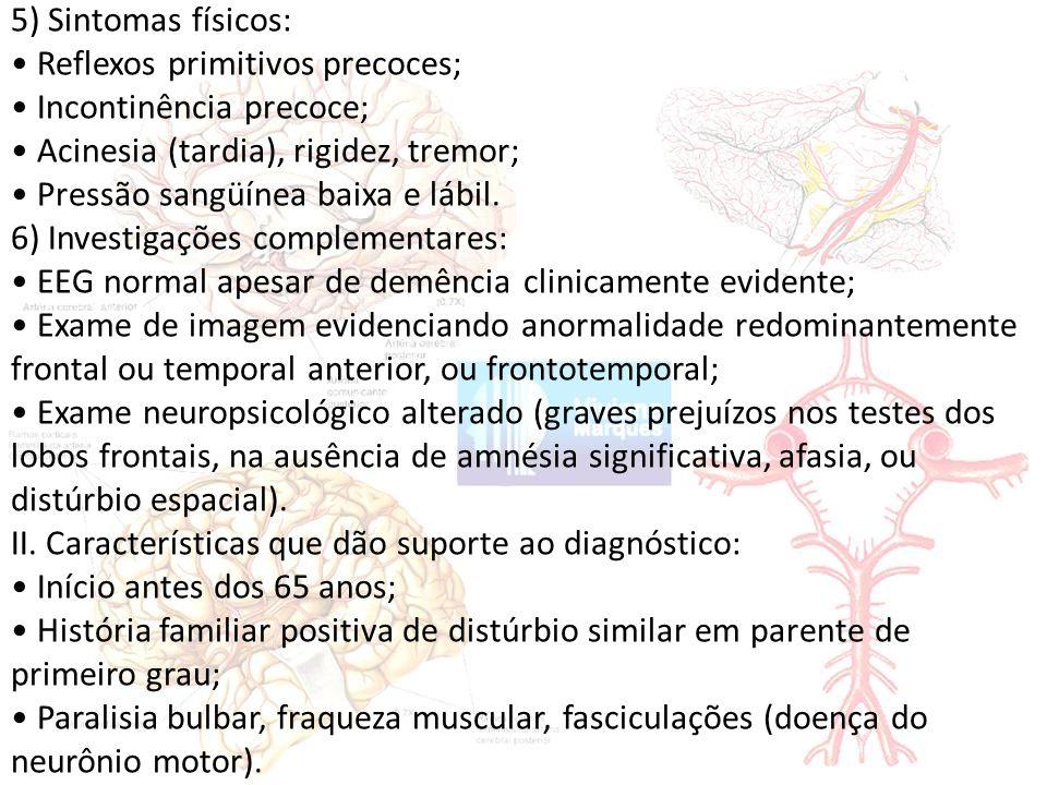 5) Sintomas físicos: • Reflexos primitivos precoces; • Incontinência precoce; • Acinesia (tardia), rigidez, tremor;