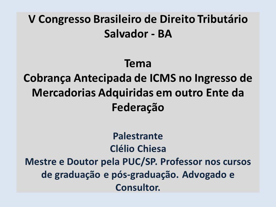 V Congresso Brasileiro de Direito Tributário Salvador - BA Tema Cobrança Antecipada de ICMS no Ingresso de Mercadorias Adquiridas em outro Ente da Federação Palestrante Clélio Chiesa Mestre e Doutor pela PUC/SP.