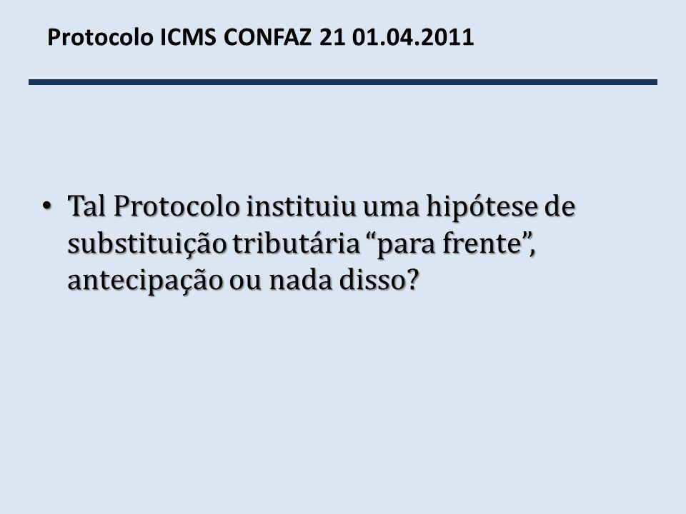 Protocolo ICMS CONFAZ 21 01.04.2011 Tal Protocolo instituiu uma hipótese de substituição tributária para frente , antecipação ou nada disso