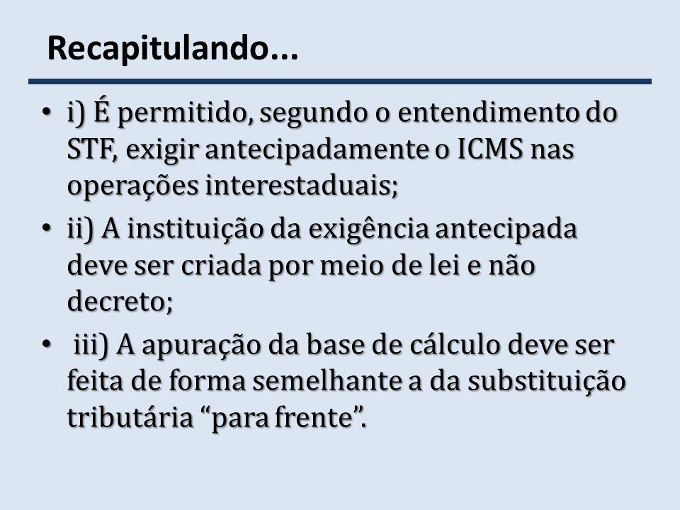 Recapitulando... i) É permitido, segundo o entendimento do STF, exigir antecipadamente o ICMS nas operações interestaduais;