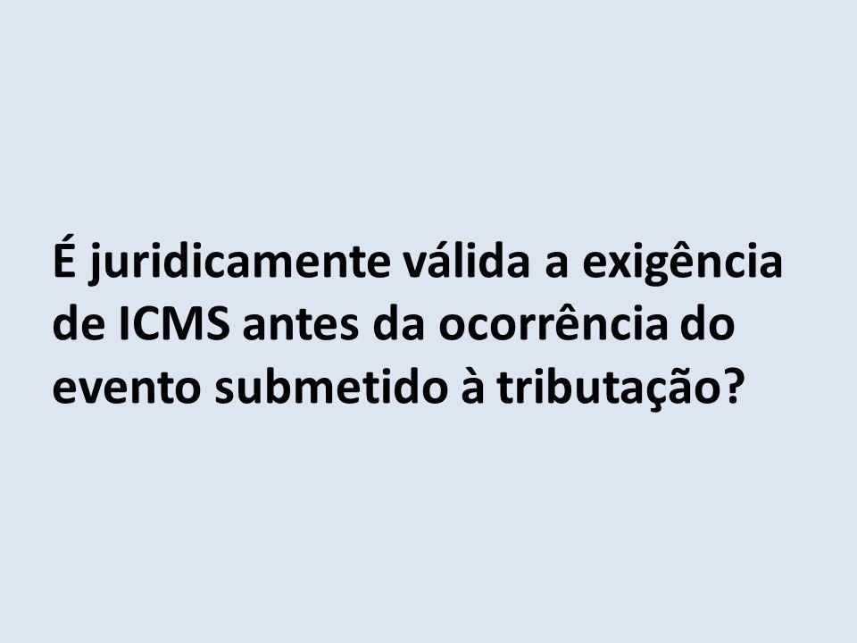É juridicamente válida a exigência de ICMS antes da ocorrência do evento submetido à tributação