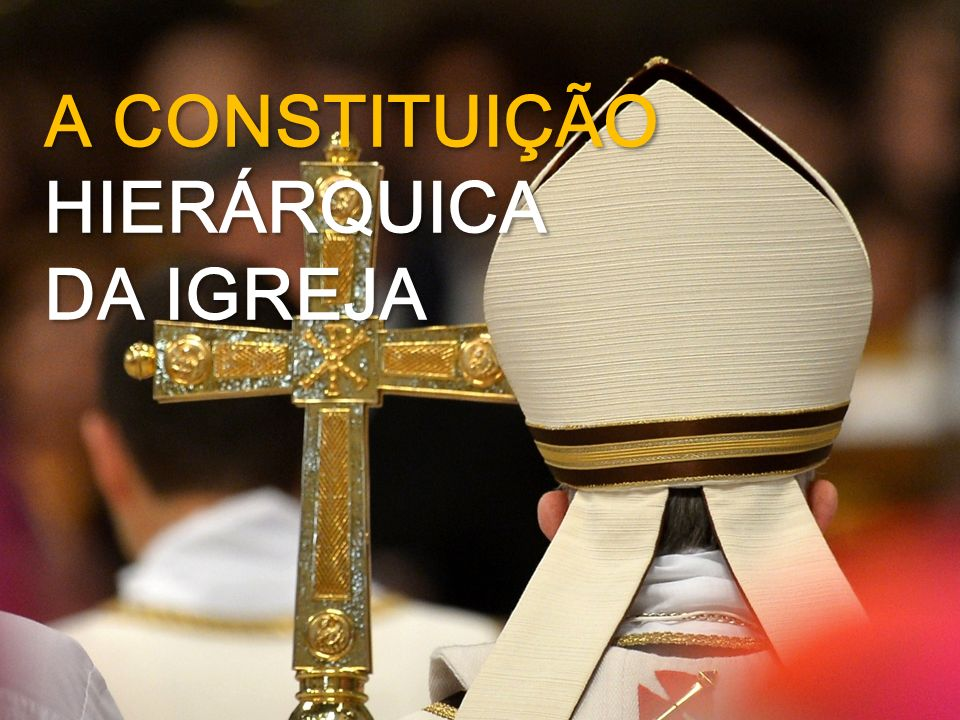 A CONSTITUIÇÃO HIERÁRQUICA DA IGREJA