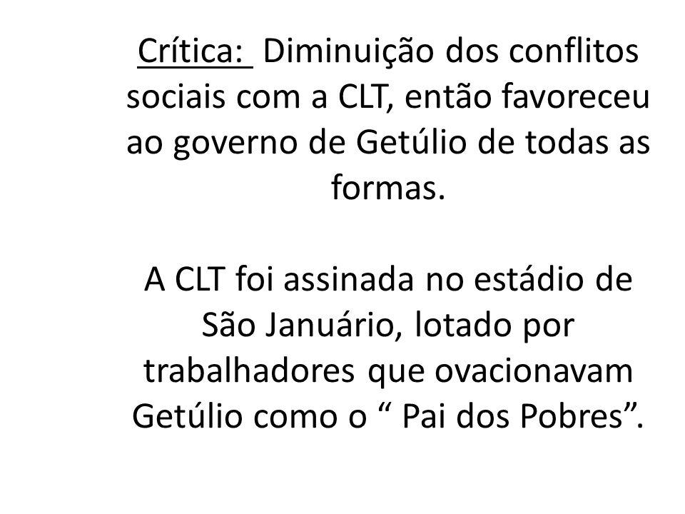 Crítica: Diminuição dos conflitos sociais com a CLT, então favoreceu ao governo de Getúlio de todas as formas.