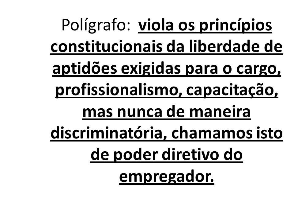 Polígrafo: viola os princípios constitucionais da liberdade de aptidões exigidas para o cargo, profissionalismo, capacitação, mas nunca de maneira discriminatória, chamamos isto de poder diretivo do empregador.