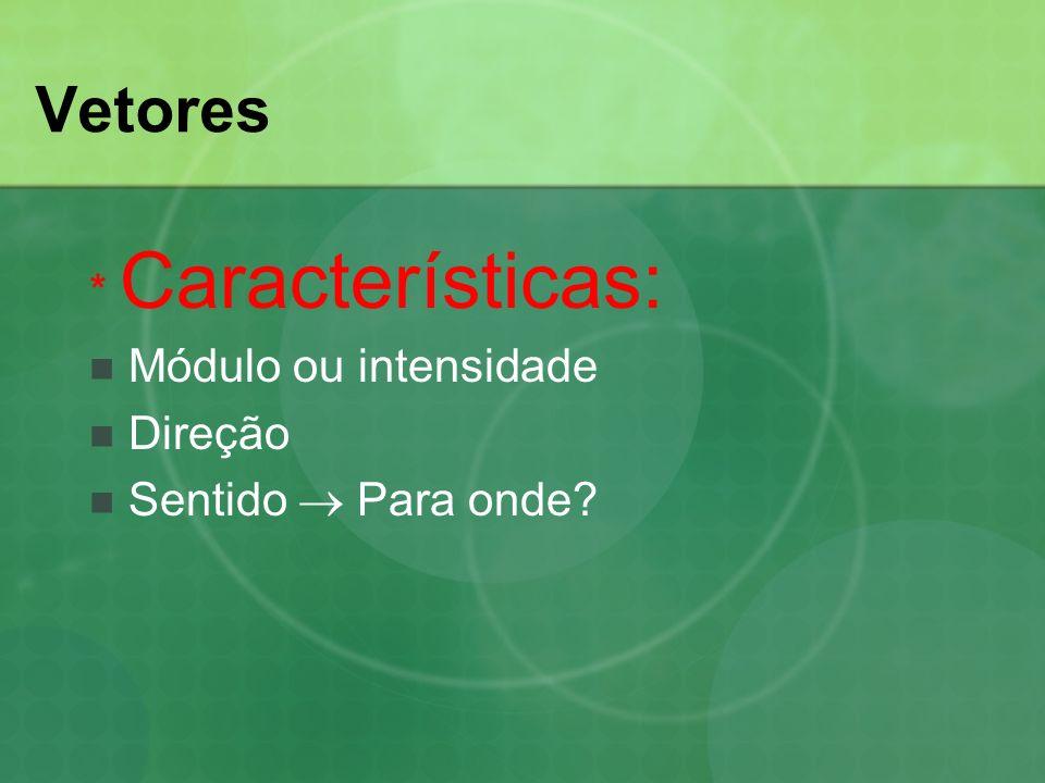 Vetores * Características: Módulo ou intensidade Direção