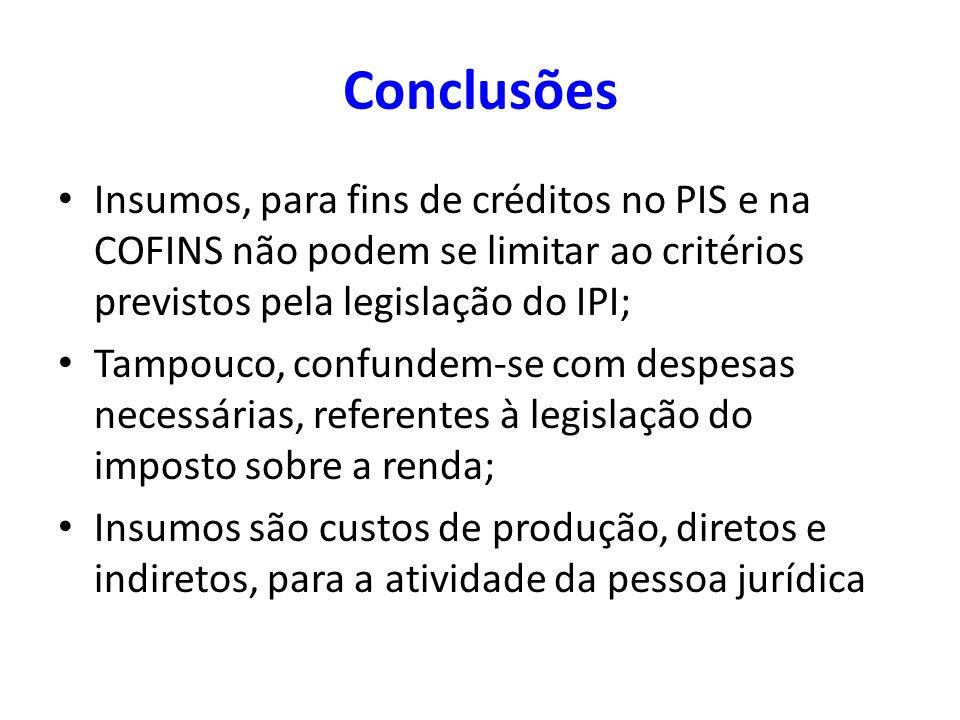 Conclusões Insumos, para fins de créditos no PIS e na COFINS não podem se limitar ao critérios previstos pela legislação do IPI;