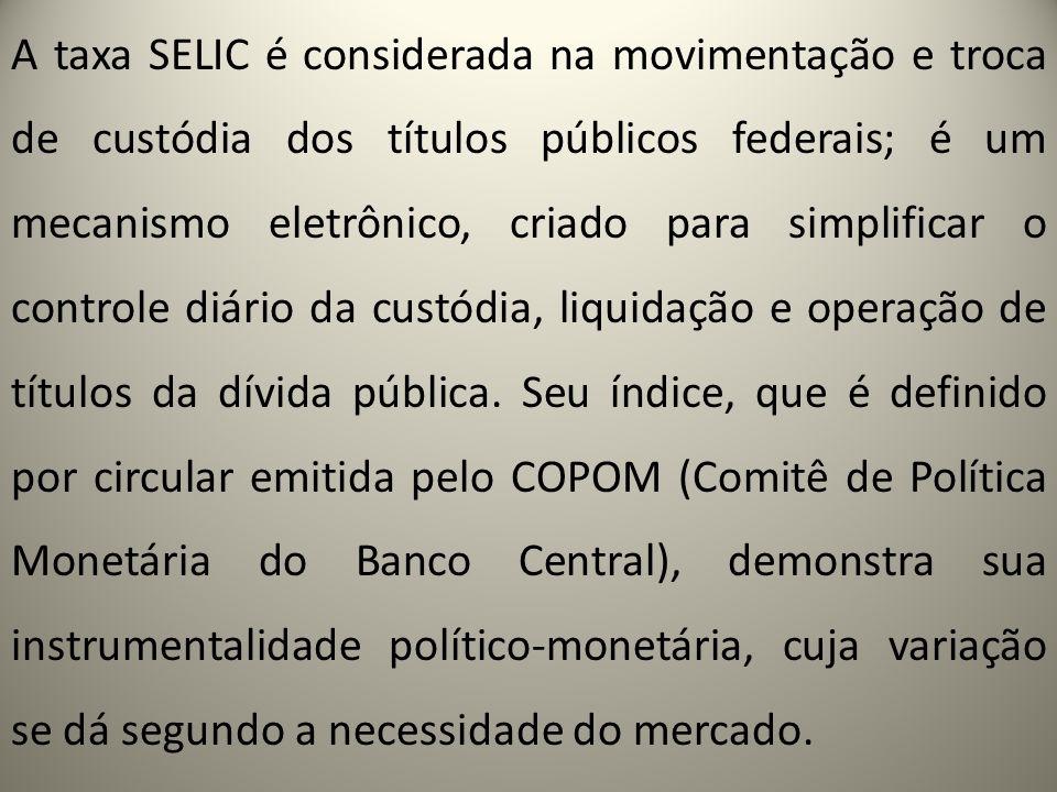 A taxa SELIC é considerada na movimentação e troca de custódia dos títulos públicos federais; é um mecanismo eletrônico, criado para simplificar o controle diário da custódia, liquidação e operação de títulos da dívida pública.