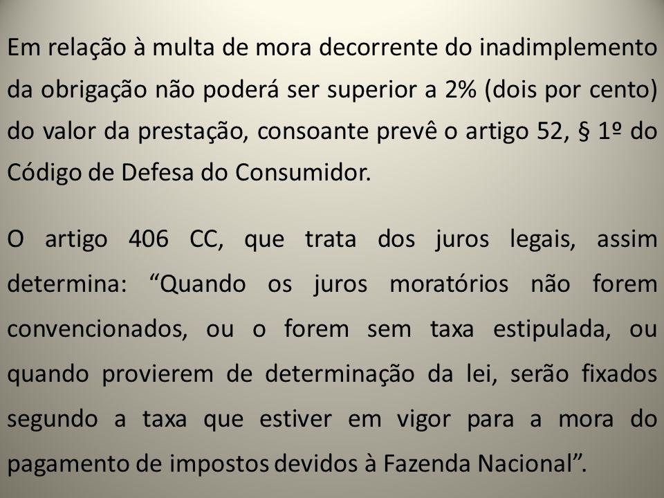 Em relação à multa de mora decorrente do inadimplemento da obrigação não poderá ser superior a 2% (dois por cento) do valor da prestação, consoante prevê o artigo 52, § 1º do Código de Defesa do Consumidor.