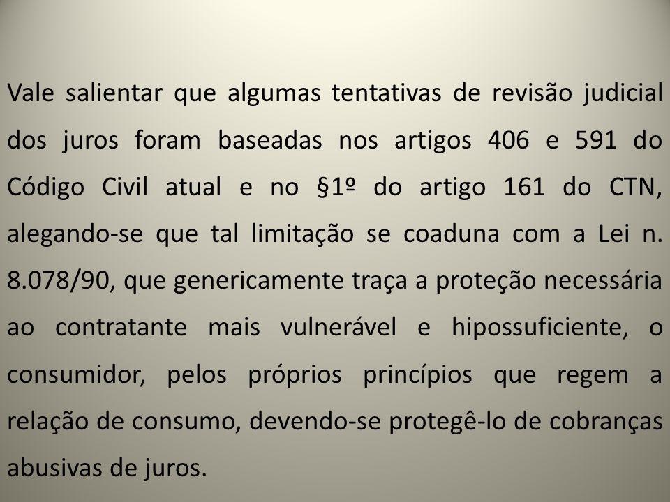 Vale salientar que algumas tentativas de revisão judicial dos juros foram baseadas nos artigos 406 e 591 do Código Civil atual e no §1º do artigo 161 do CTN, alegando-se que tal limitação se coaduna com a Lei n.