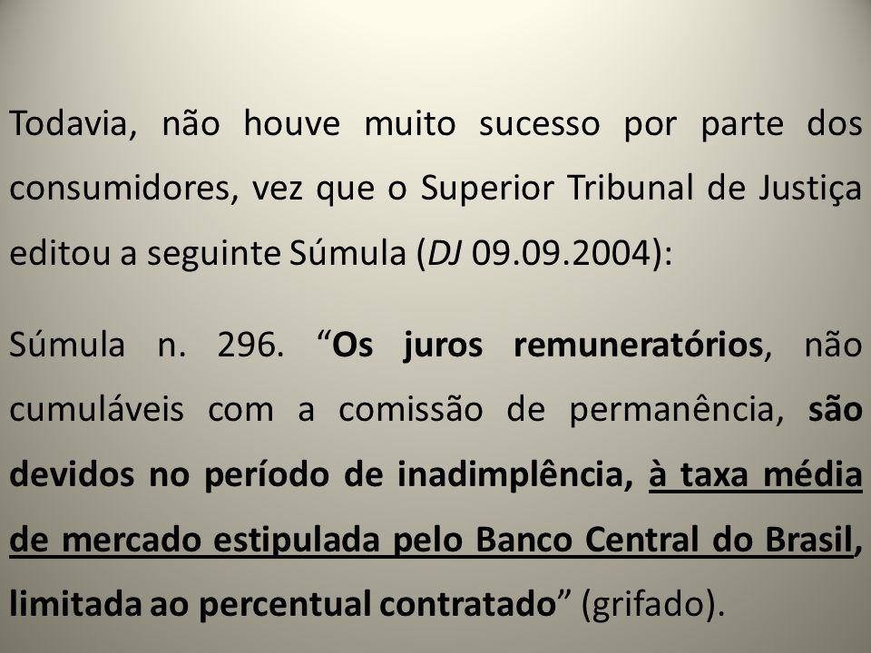 Todavia, não houve muito sucesso por parte dos consumidores, vez que o Superior Tribunal de Justiça editou a seguinte Súmula (DJ 09.09.2004): Súmula n.