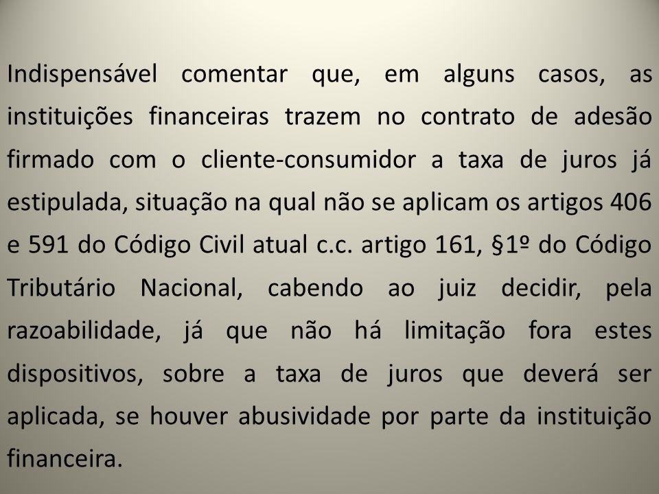 Indispensável comentar que, em alguns casos, as instituições financeiras trazem no contrato de adesão firmado com o cliente-consumidor a taxa de juros já estipulada, situação na qual não se aplicam os artigos 406 e 591 do Código Civil atual c.c.