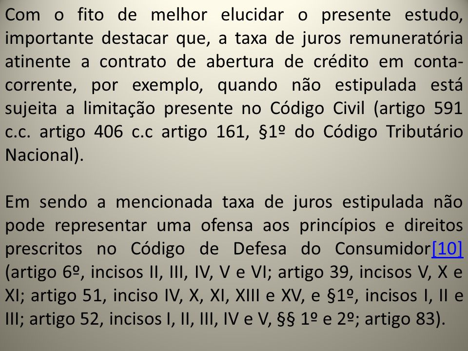 Com o fito de melhor elucidar o presente estudo, importante destacar que, a taxa de juros remuneratória atinente a contrato de abertura de crédito em conta-corrente, por exemplo, quando não estipulada está sujeita a limitação presente no Código Civil (artigo 591 c.c.