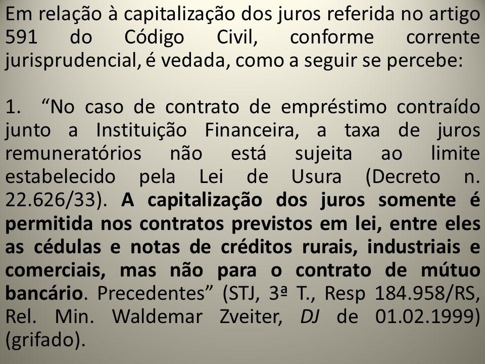 Em relação à capitalização dos juros referida no artigo 591 do Código Civil, conforme corrente jurisprudencial, é vedada, como a seguir se percebe: 1.