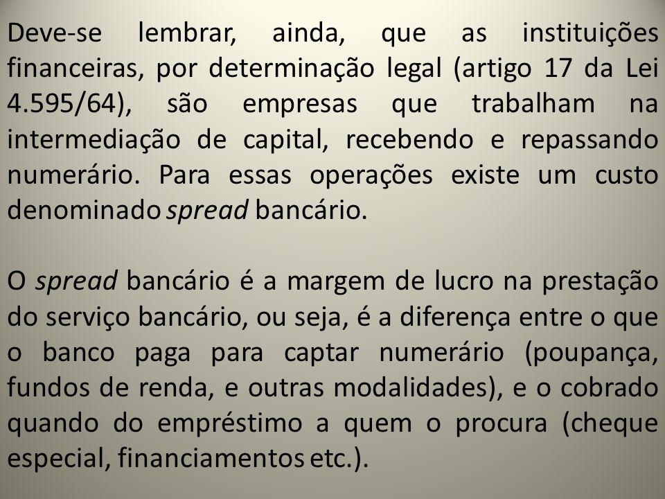 Deve-se lembrar, ainda, que as instituições financeiras, por determinação legal (artigo 17 da Lei 4.595/64), são empresas que trabalham na intermediação de capital, recebendo e repassando numerário.