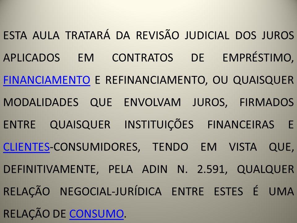 ESTA AULA TRATARÁ DA REVISÃO JUDICIAL DOS JUROS APLICADOS EM CONTRATOS DE EMPRÉSTIMO, FINANCIAMENTO E REFINANCIAMENTO, OU QUAISQUER MODALIDADES QUE ENVOLVAM JUROS, FIRMADOS ENTRE QUAISQUER INSTITUIÇÕES FINANCEIRAS E CLIENTES-CONSUMIDORES, TENDO EM VISTA QUE, DEFINITIVAMENTE, PELA ADIN N.