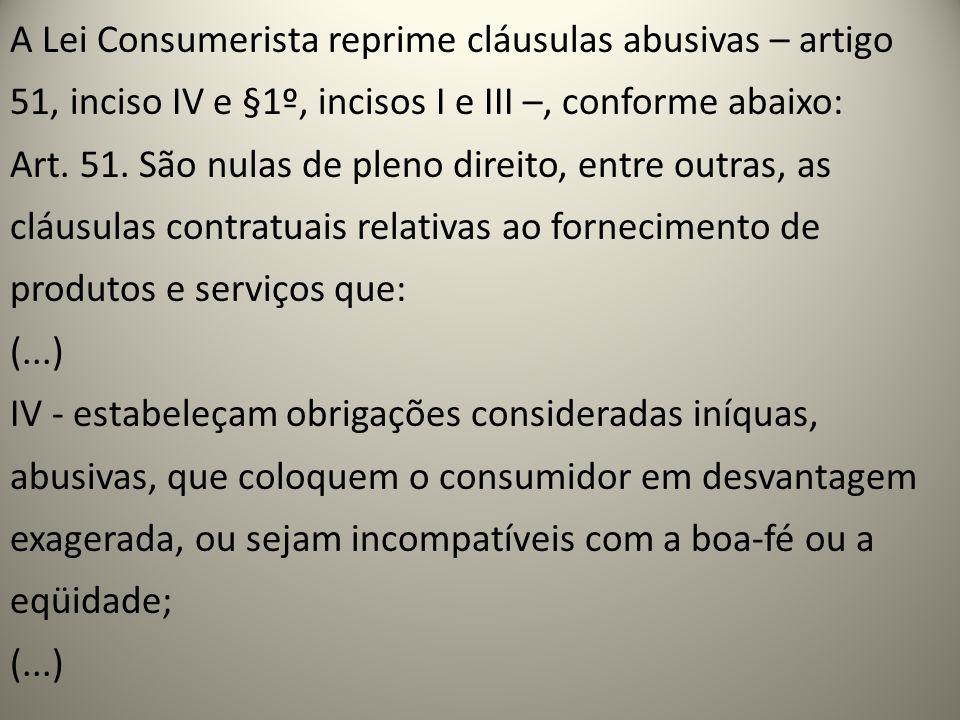 A Lei Consumerista reprime cláusulas abusivas – artigo 51, inciso IV e §1º, incisos I e III –, conforme abaixo: Art.