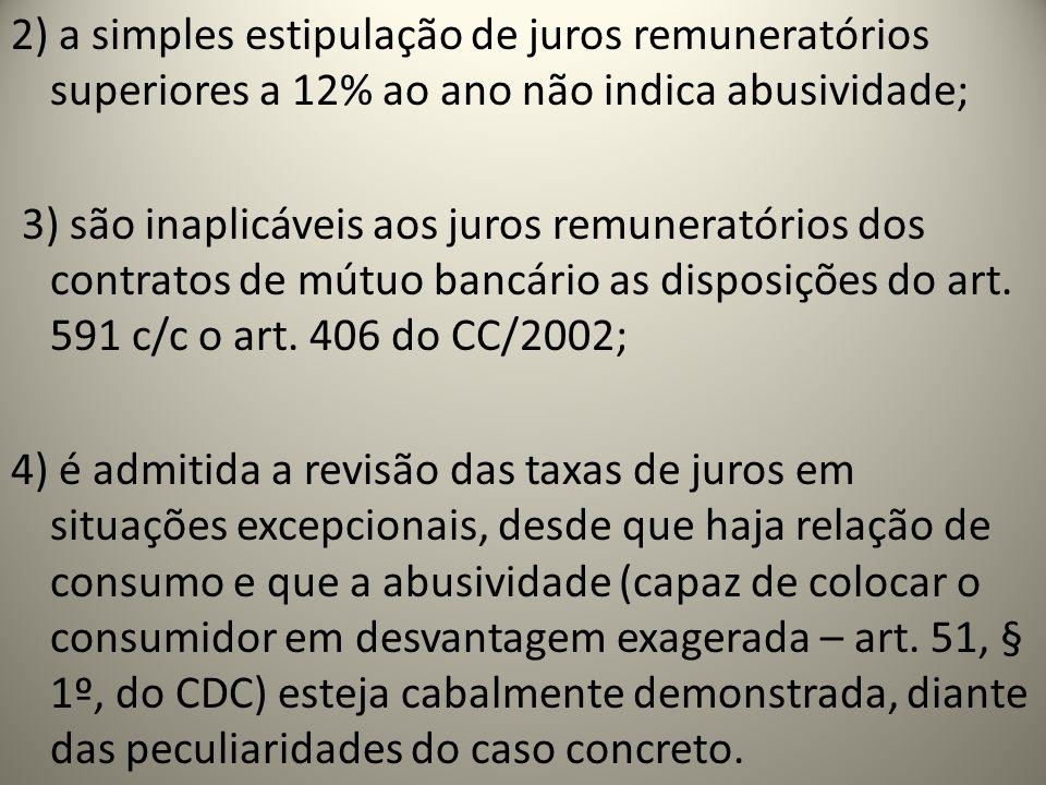 2) a simples estipulação de juros remuneratórios superiores a 12% ao ano não indica abusividade; 3) são inaplicáveis aos juros remuneratórios dos contratos de mútuo bancário as disposições do art.