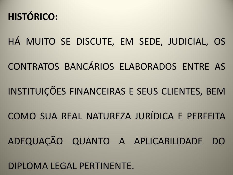 HISTÓRICO: HÁ MUITO SE DISCUTE, EM SEDE, JUDICIAL, OS CONTRATOS BANCÁRIOS ELABORADOS ENTRE AS INSTITUIÇÕES FINANCEIRAS E SEUS CLIENTES, BEM COMO SUA REAL NATUREZA JURÍDICA E PERFEITA ADEQUAÇÃO QUANTO A APLICABILIDADE DO DIPLOMA LEGAL PERTINENTE.