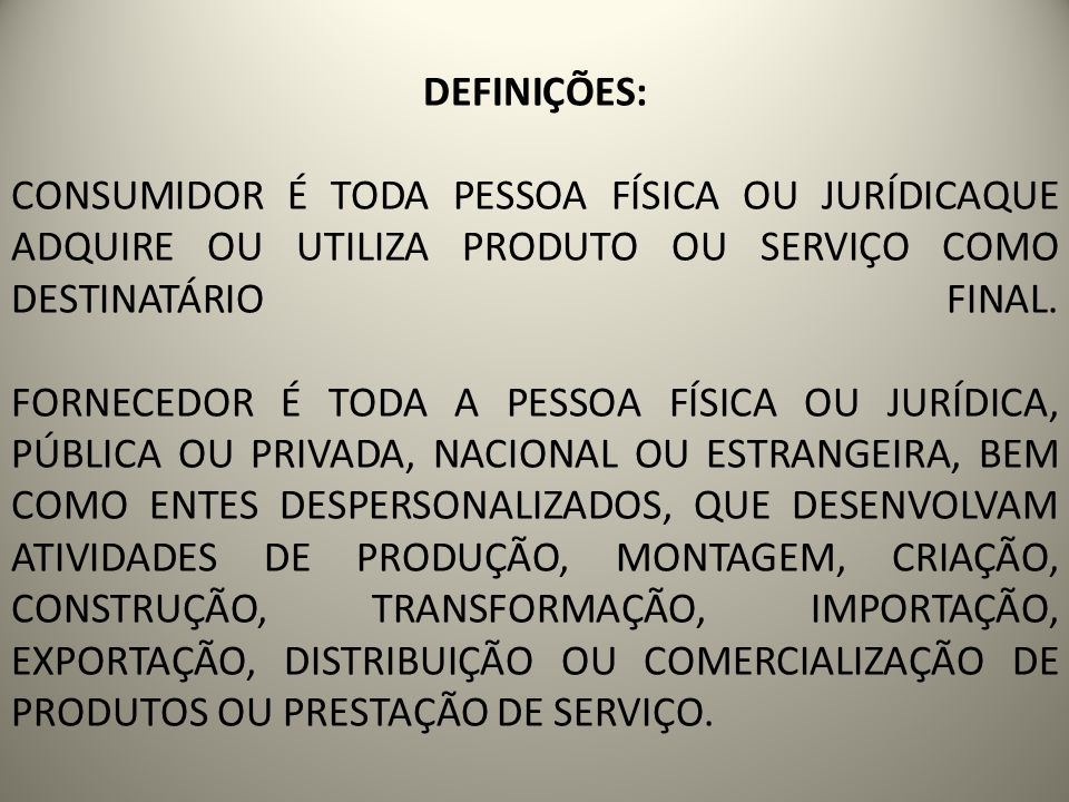 DEFINIÇÕES: CONSUMIDOR É TODA PESSOA FÍSICA OU JURÍDICAQUE ADQUIRE OU UTILIZA PRODUTO OU SERVIÇO COMO DESTINATÁRIO FINAL.