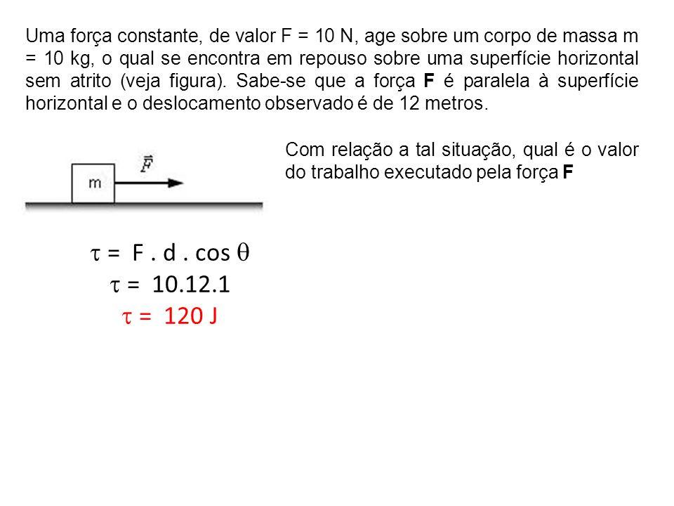 Uma força constante, de valor F = 10 N, age sobre um corpo de massa m = 10 kg, o qual se encontra em repouso sobre uma superfície horizontal sem atrito (veja figura). Sabe-se que a força F é paralela à superfície horizontal e o deslocamento observado é de 12 metros.