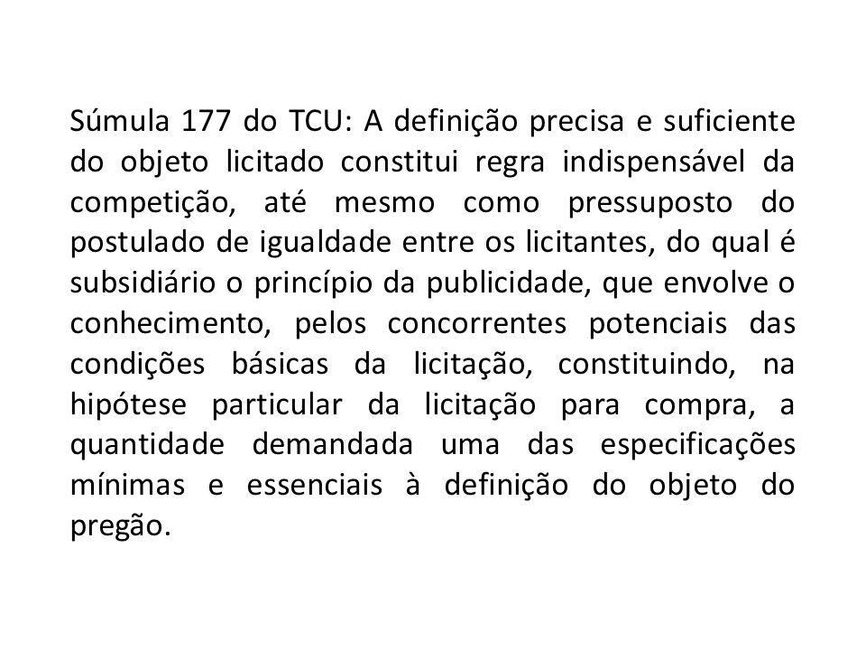 Súmula 177 do TCU: A definição precisa e suficiente do objeto licitado constitui regra indispensável da competição, até mesmo como pressuposto do postulado de igualdade entre os licitantes, do qual é subsidiário o princípio da publicidade, que envolve o conhecimento, pelos concorrentes potenciais das condições básicas da licitação, constituindo, na hipótese particular da licitação para compra, a quantidade demandada uma das especificações mínimas e essenciais à definição do objeto do pregão.
