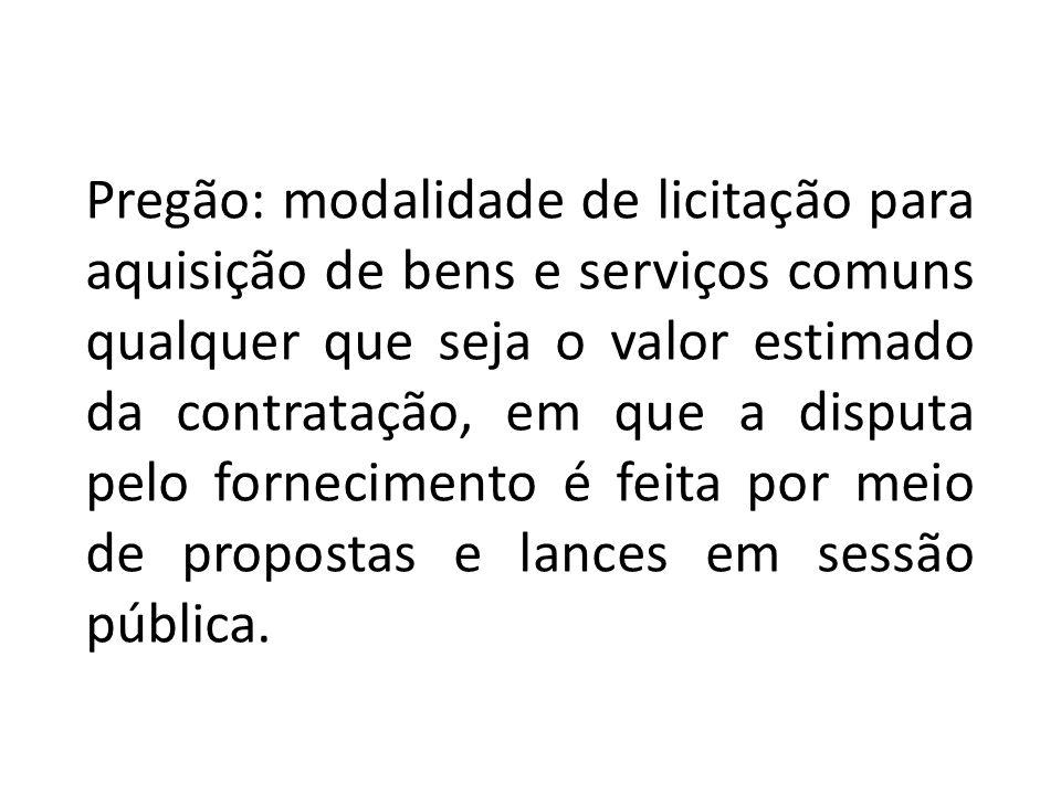 Pregão: modalidade de licitação para aquisição de bens e serviços comuns qualquer que seja o valor estimado da contratação, em que a disputa pelo fornecimento é feita por meio de propostas e lances em sessão pública.