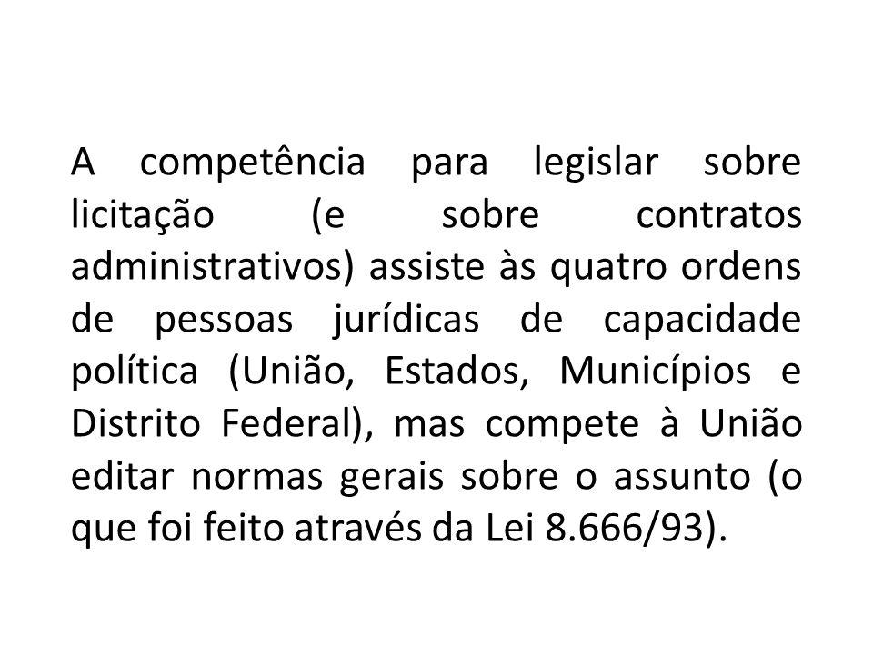 A competência para legislar sobre licitação (e sobre contratos administrativos) assiste às quatro ordens de pessoas jurídicas de capacidade política (União, Estados, Municípios e Distrito Federal), mas compete à União editar normas gerais sobre o assunto (o que foi feito através da Lei 8.666/93).