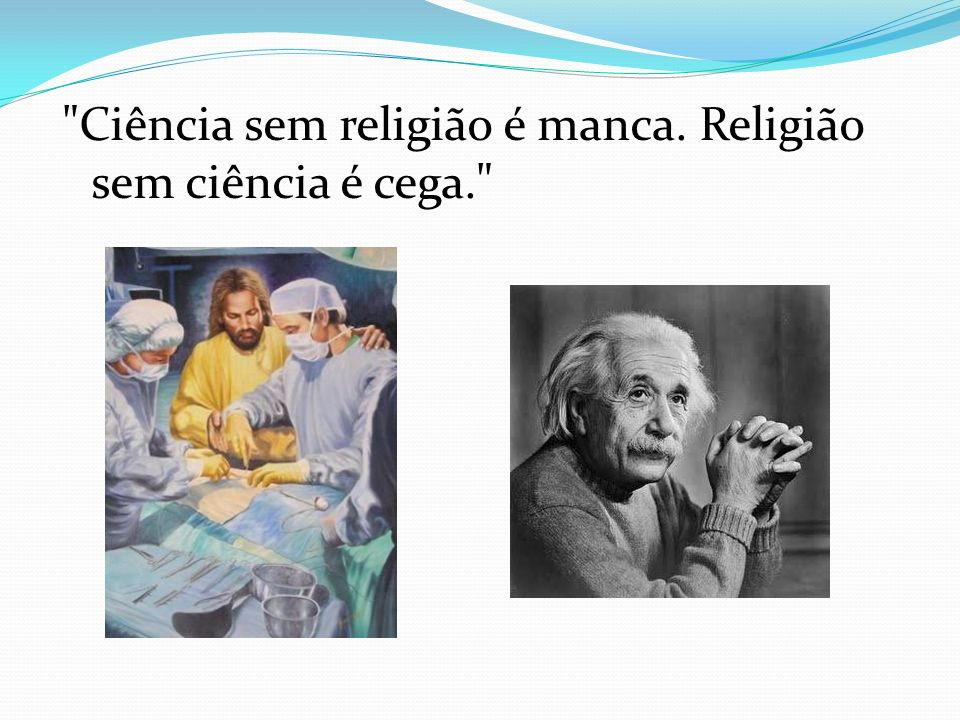 Ciência sem religião é manca. Religião sem ciência é cega.
