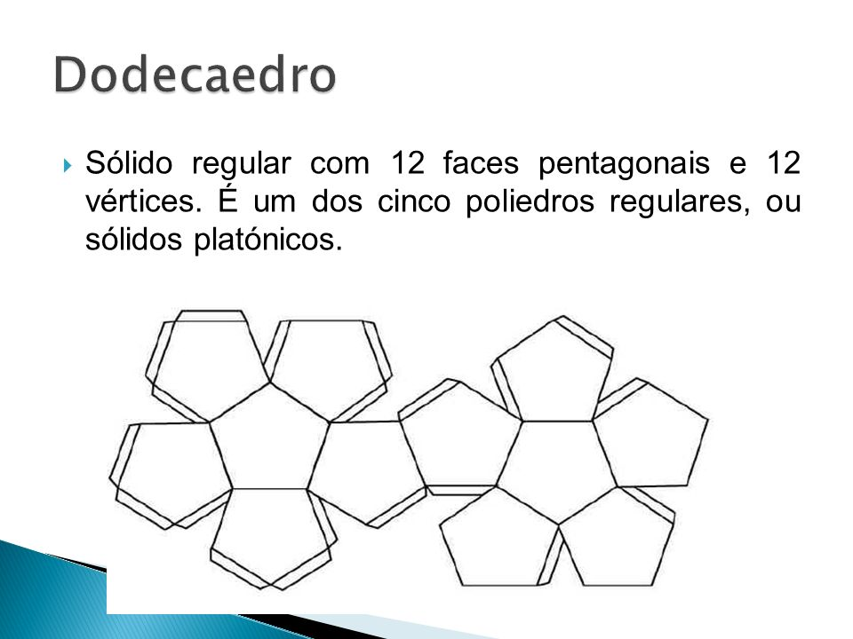 Dodecaedro Sólido regular com 12 faces pentagonais e 12 vértices.
