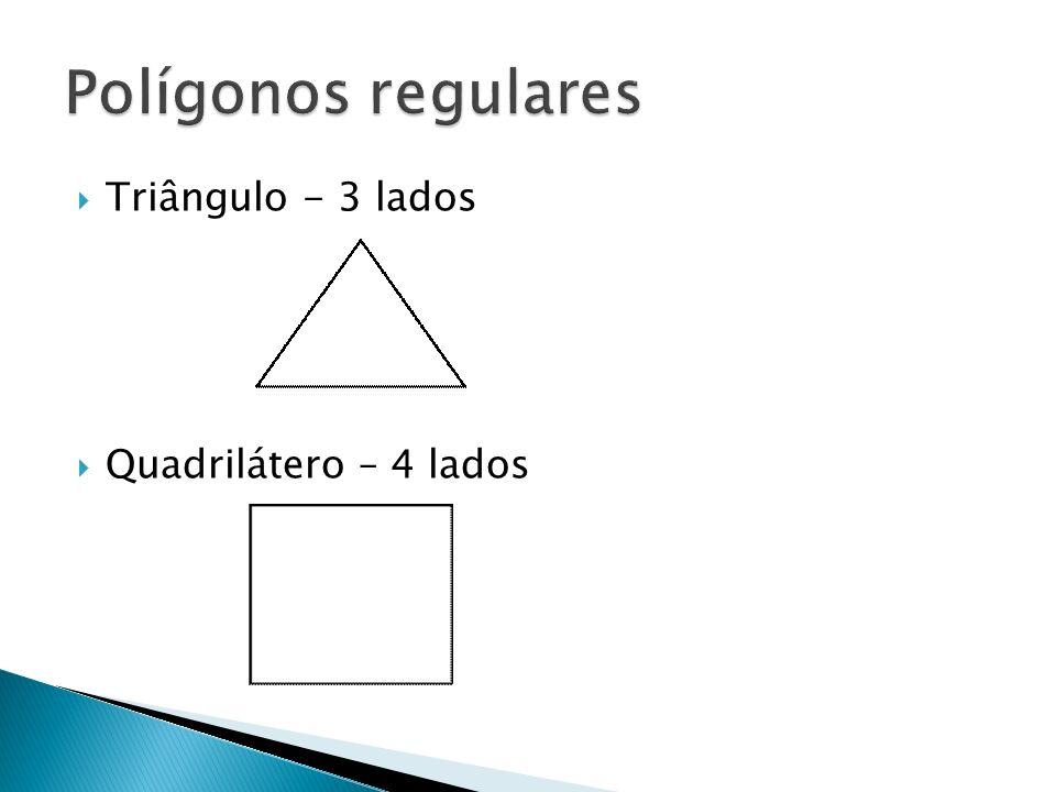 Polígonos regulares Triângulo - 3 lados Quadrilátero – 4 lados