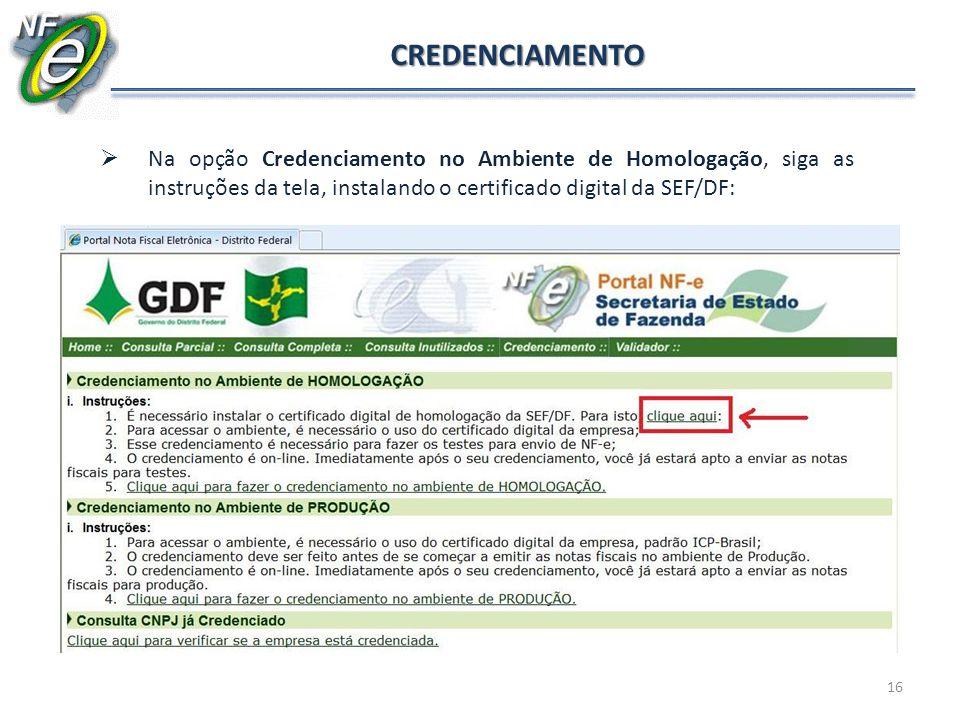 CREDENCIAMENTO Na opção Credenciamento no Ambiente de Homologação, siga as instruções da tela, instalando o certificado digital da SEF/DF: