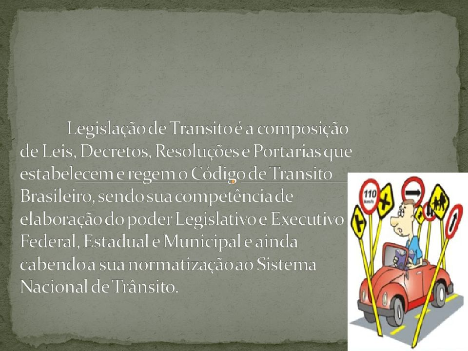 Legislação de Transito é a composição de Leis, Decretos, Resoluções e Portarias que estabelecem e regem o Código de Transito Brasileiro, sendo sua competência de elaboração do poder Legislativo e Executivo Federal, Estadual e Municipal e ainda cabendo a sua normatização ao Sistema Nacional de Trânsito.