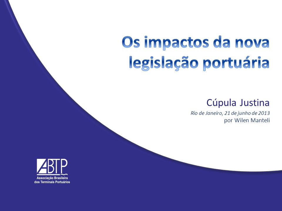 Os impactos da nova legislação portuária Cúpula Justina Rio de Janeiro, 21 de junho de 2013 por Wilen Manteli