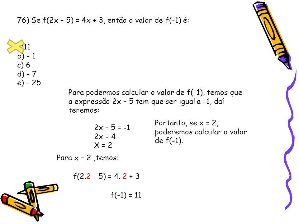 76) Se f(2x – 5) = 4x + 3, então o valor de f(-1) é: