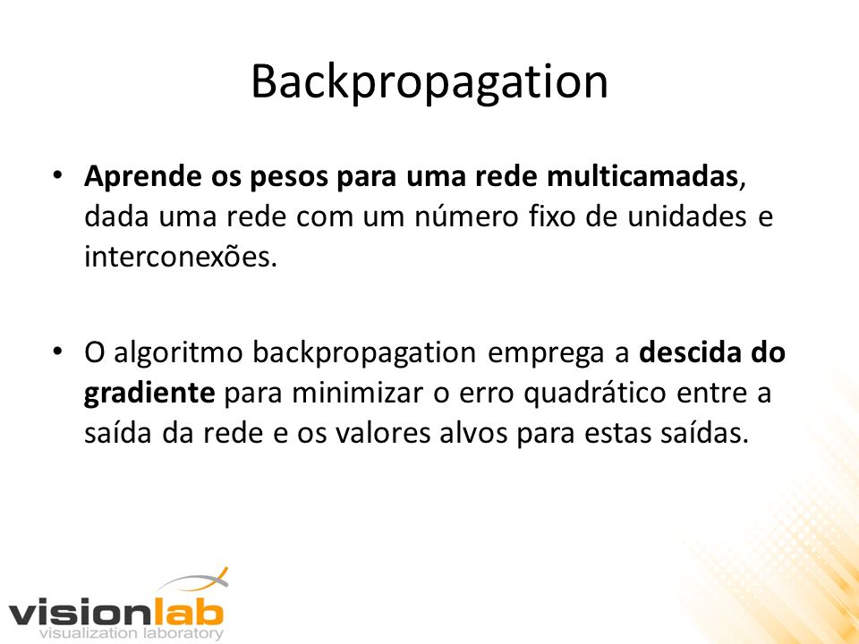 Backpropagation Aprende os pesos para uma rede multicamadas, dada uma rede com um número fixo de unidades e interconexões.