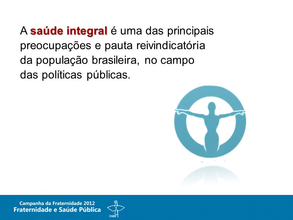A saúde integral é uma das principais preocupações e pauta reivindicatória da população brasileira, no campo das políticas públicas.