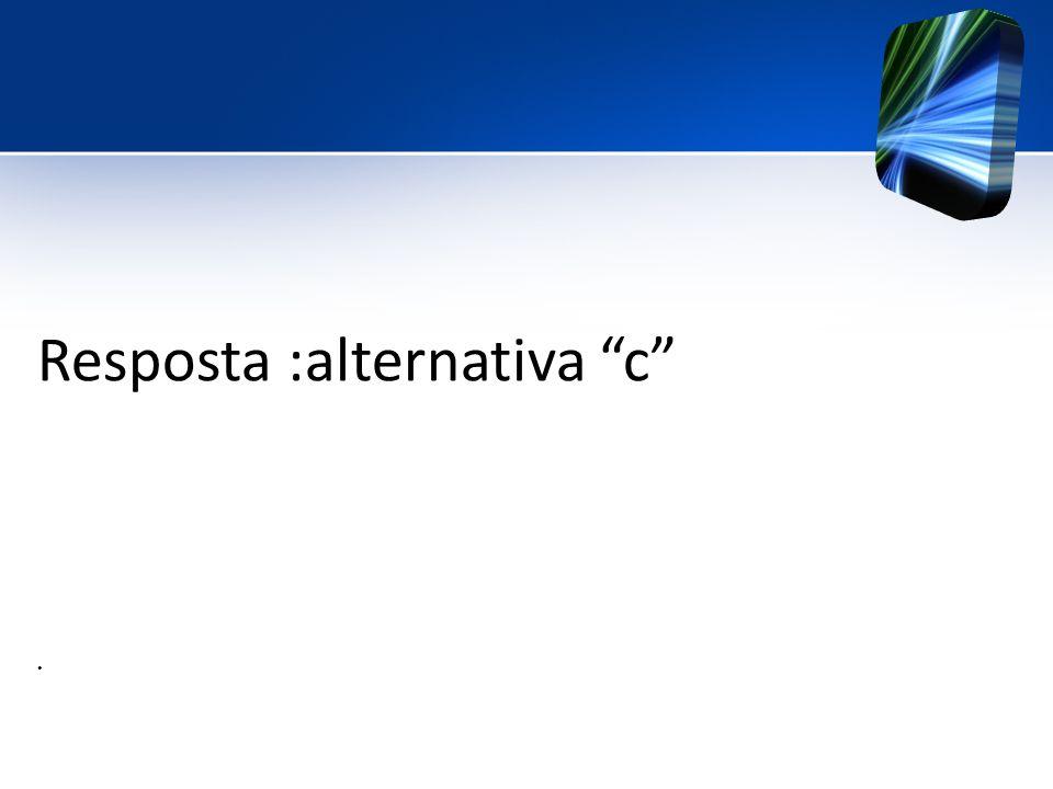 Resposta :alternativa c