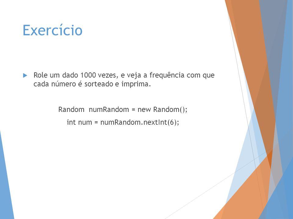Exercício Role um dado 1000 vezes, e veja a frequência com que cada número é sorteado e imprima. Random numRandom = new Random();