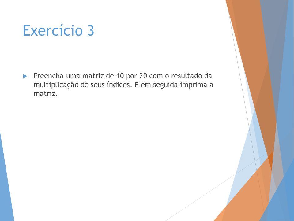 Exercício 3 Preencha uma matriz de 10 por 20 com o resultado da multiplicação de seus índices.