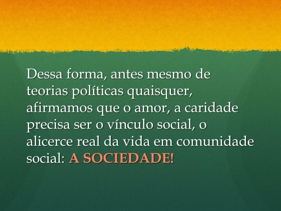 Dessa forma, antes mesmo de teorias políticas quaisquer, afirmamos que o amor, a caridade precisa ser o vínculo social, o alicerce real da vida em comunidade social: A SOCIEDADE!