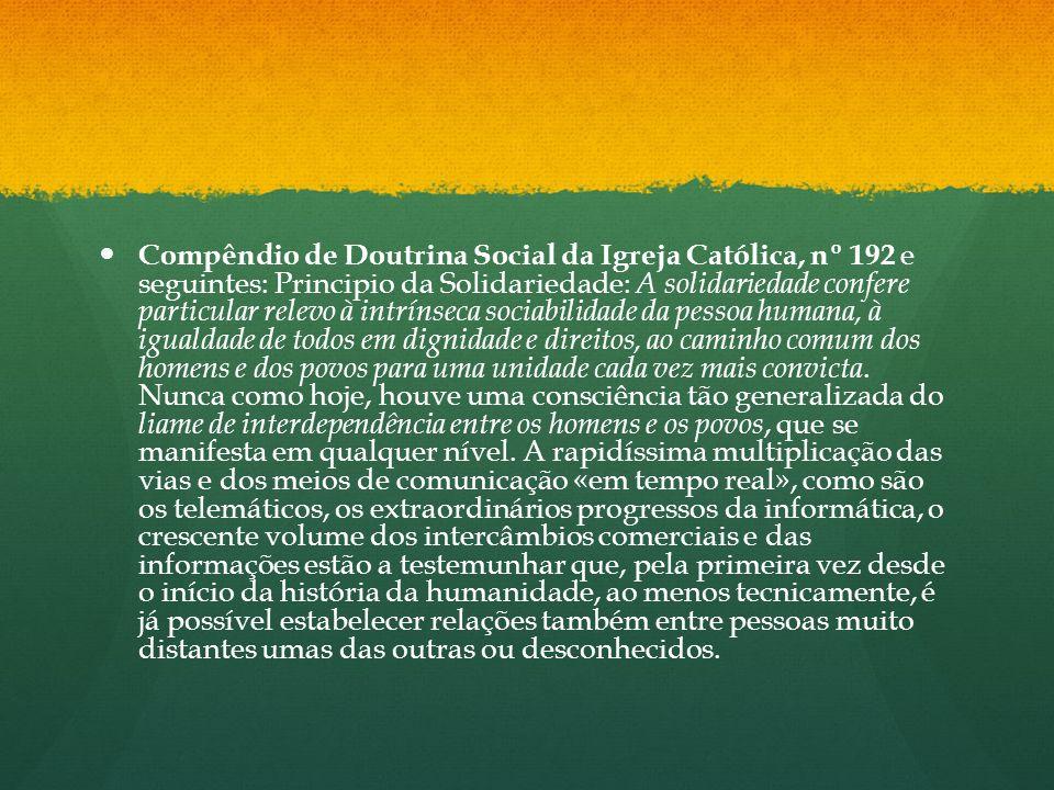 Compêndio de Doutrina Social da Igreja Católica, nº 192 e seguintes: Principio da Solidariedade: A solidariedade confere particular relevo à intrínseca sociabilidade da pessoa humana, à igualdade de todos em dignidade e direitos, ao caminho comum dos homens e dos povos para uma unidade cada vez mais convicta.